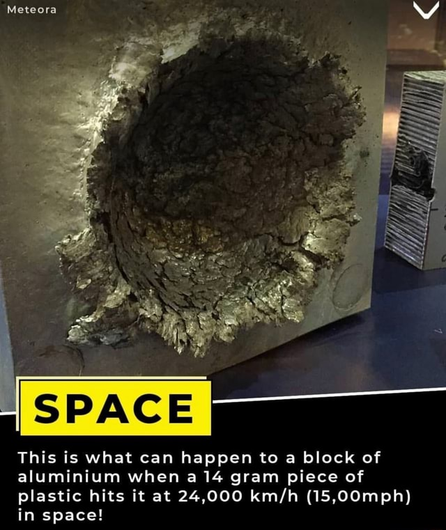 Meteora SS SS This is what can happen to a block of aluminium when a 14 gram piece of plastic hits it at 24,000 15,00mph in space meme