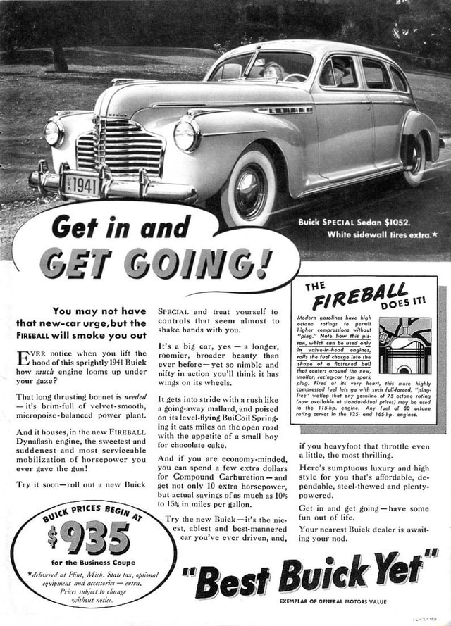 Get in and You may not have that new car urge, but the Firepatt will smoke you out VER notice when you lift the hood of this sprightly 1941 Buick how much engine looms up under your gaze That long thrusting bonnet is needed it's brim full of velvet smooth, balanced power plant. And it houses, in the new FIREBALL Dynaflash engine, the sweetest and suddenest and most serviceable mobilization of horsepower you ever gave the gun Try it soon roll out a new Buick PRICES for the Business Coupe Adelivered at Plint, Mich. State tax, optional equipment and accessaries  extra, Prices subject change witheut notice State tax, optional SPECIAL and treat yourself to controls that seem almost to shake hands with you. It's a big car, yes  a longer, roomier, broader beauty than ever yet so nimble and nifty