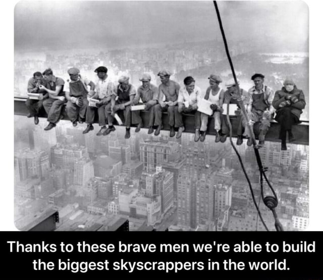 Thanks to these brave men we're able to build the biggest skyscrappers in the world.  Thanks to these brave men we're able to build the biggest skyscrappers in the world meme