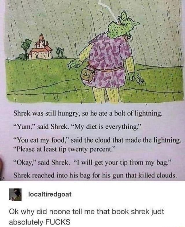 Shrek was still hungry, so he ate a bolt of lightning. Yum, said Shrek. My diet is everything.  You eat my food, said the cloud that made the lightning, Please at least tip twenty percent.  Okay, said Shrek. I will get your tip from my bag. Shrek reached into his bag for his gun that killed clouds. Ok why did noone tell me that book shrek judt absolutely FUCKS memes