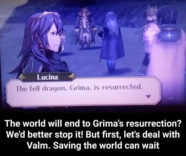 The fell dragon, is resurrected. I The world will end to Grima's resurrection We'd better stop it But first, let's deal with Valm. Saving the world can wait  The world will end to Grima's resurrection We'd better stop it But first, let's deal with Valm. Saving the world can wait memes