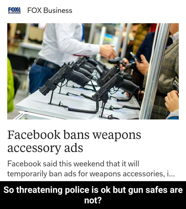 FOXY FOX Business Facebook bans weapons accessory ads Facebook said this weekend that it will temporarily ban ads for weapons accessorieS, i So threatening police is ok but gun safes are not So threatening police is ok but gun safes are not memes