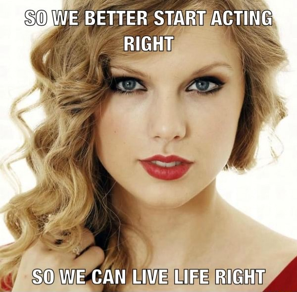 WE BETTER START ACTING RIGHT SO WE CAN LIVE LIFE RIGHT memes