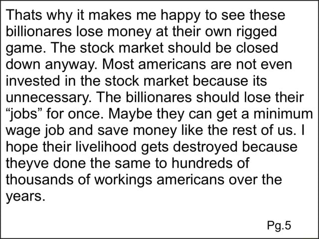Thats why it makes me happy to see these billionares lose money at their own rigged game. The stock market should be closed down anyway. Most americans are not even invested in the stock market because its unnecessary. The billionares should lose their jobs for once. Maybe they can get a minimum wage job and save money like the rest of us. I hope their livelihood gets destroyed because theyve done the same to hundreds of thousands of workings americans over the years. Pg.5 memes