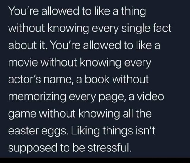 You're allowed to like a thing without knowing every single fact about it. You're allowed to like a movie without knowing every actor's name, a book without memorizing every page, a game without knowing all the easter eggs. Liking things isn't supposed to be stressful meme