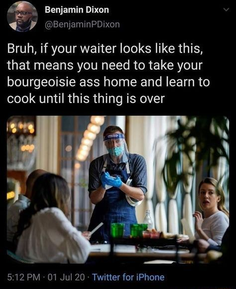 Benjamin Dixon Bruh, if your waiter looks like this, that means you need to take your bourgeoisie ass home and learn to cook until this thing is over 19 PM 11 Twitter far iPhane memes