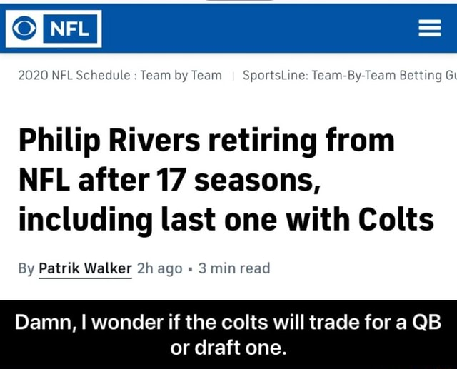 2020 NFL Schedule Team by Team I SportsLine Team By Team Betting Gi Philip Rivers retiring from NFL after 17 seasons, including last one with Colts By Patrik Walker ago 3 min read Damn, I wonder if the colts will trade for a QB or draft one. Damn, I wonder if the colts will trade for a QB or draft one memes
