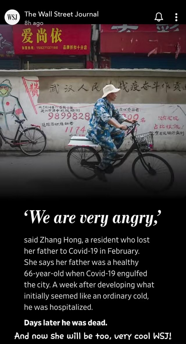 The Wall Street Journal ago 15827137108 We are very angry, said Zhang Hong, a resident who lost her father to Covid 19 in February. She says her father was a healthy year old when Covid 19 engulfed the city. A week after developing what initially seemed like an ordinary cold, he was hospitalized. Days later he was dead. And now She will be too, very cool WSJ  And now she will be too, very cool WSJ memes