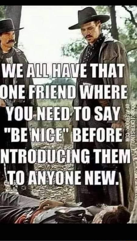 WE CUE THAT OME FRIEND WHERE YOU NEED SA BE NICE BEFORE NTRODEGING THEM TO ANYGRE NEW memes