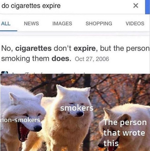 Do cigarettes expire ALL NEWS IMAGES SHOPPING No, cigarettes do not expire, but the person smoking them does. Oct 27, 2006 smo epe son that wrote this meme
