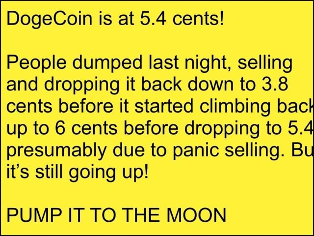 DogeCoin is at 5.4 cents People dumped last night, selling and dropping it back down to 3.8 cents before it started climbing back up to 6 cents before dropping to 5.4 presumably due to panic selling. Bu it's still going up PUMP IT TO THE MOON meme