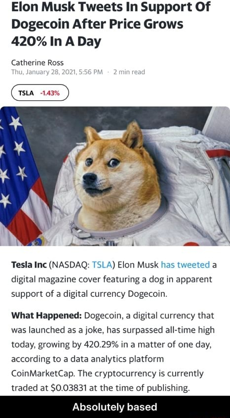 Elon Musk Tweets In Support Of Dogecoin After Price Grows 420% In A Day Catherine Ross Tesla Inc NASDAQ TSLA Elon Musk has tweeted a digital magazine cover featuring a dog in apparent support of a digital currency Dogecoin. What Happened Dogecoin, a digital currency that was launched as a joke, has surpassed all time high today, growing by 420.29% in a matter of one day, according to a data analytics platform CoinMarketCap. The cryptocurrency is currently traded at $0.03831 at the time of publishing. Absolutely based  Absolutely based memes
