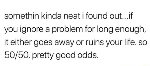 Somethin kinda neat i found out if you ignore a problem for long enough, it either goes away or ruins your life. so pretty good odds meme