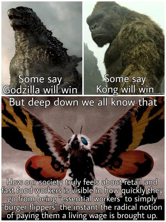 Some say Some say Godzilla will win Kong will win But deep down we all know that How our society truly feels about retail and fast food workers is visible in how quickly they go from being essential workers to simply burger flippers the instant the radical notion of paying them a living wage is brought up memes