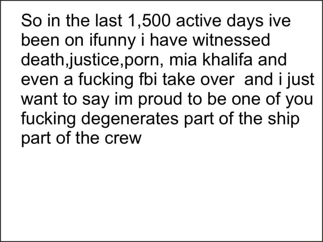 So in the last 1,500 active days ive been on funny have witnessed death, justice,porn, mia khalifa and even a fucking fbi take ever and just want to say im proud to be one of you fucking degenerates part of the ship part of the crew meme