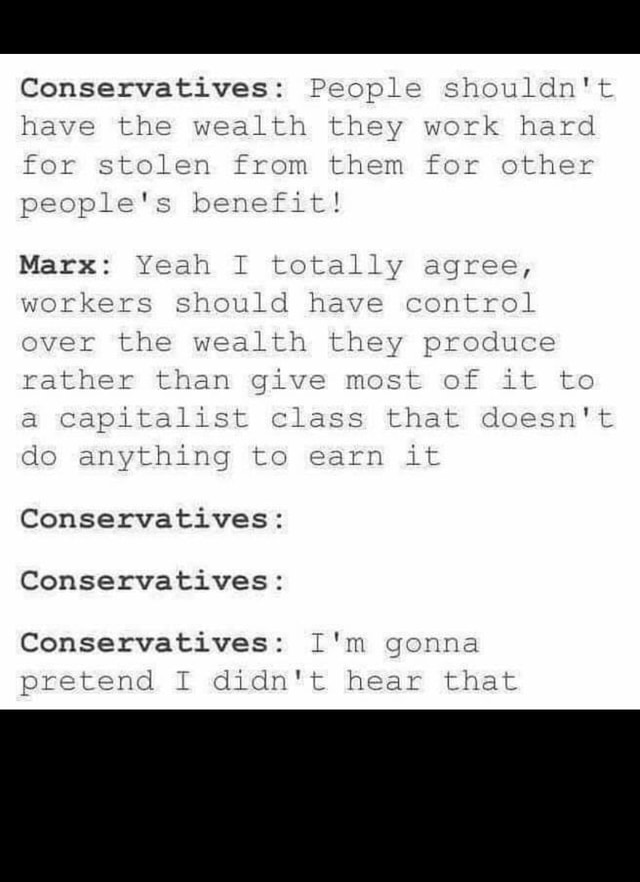 Conservatives People shouldn't have the wealth they work hard for stolen from them for other Conservatives people's benefit Yeah totally agree, workers should have control ever the wealth they produce rather than give most of it to capitalist class that doesn't do anything to earn it Conservatives Conservatives Conservatives I'm gonna pretend I didn't hear that memes