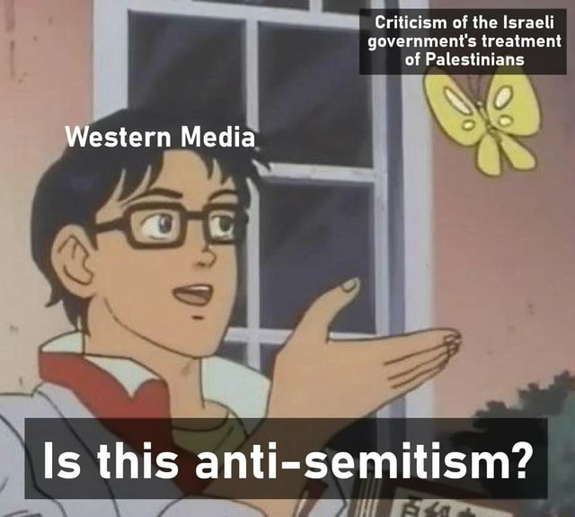 Criticism of the Israeli I government's treatment of Palestinians Western Media Is this anti semitism memes