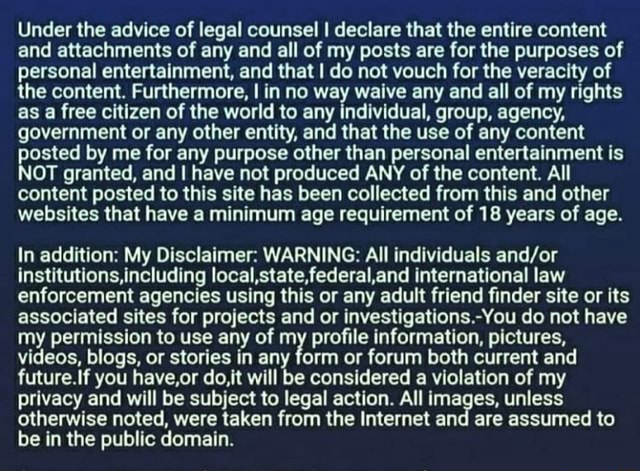 Under the advice of legal counsel I declare that the entire content and attachments of any and all of my posts are for the purposes of personal entertainment, and that I do not vouch for the veracity of the content. Furthermore, I in no way waive any and all of my rights as a free citizen of the world to any individual, group, agency, government or any other entity, and that the use of any content posted by me for any purpose other than personal entertainment is NOT granted, and I have not produced ANY of the content. All content posted to this site has been collected from this and other websites that have a minimum age requirement of 18 years of age. In addition My Disclaimer WARNING All individuals institutions,including local,state, federal international law enforcement agencies using t