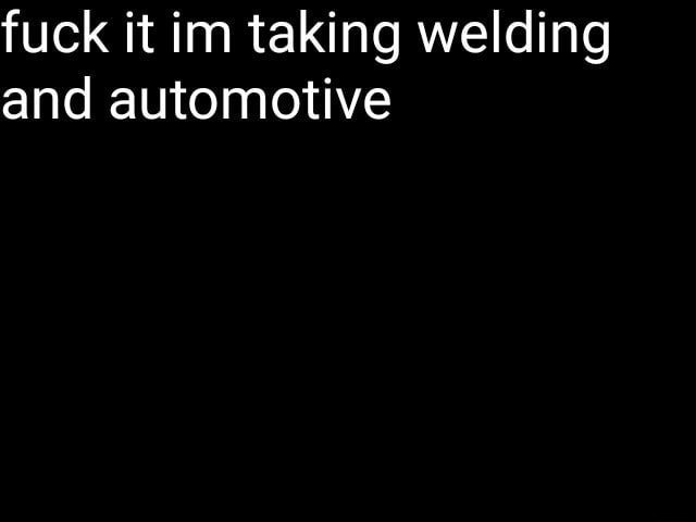 Fuck it im taking welding and automotive memes