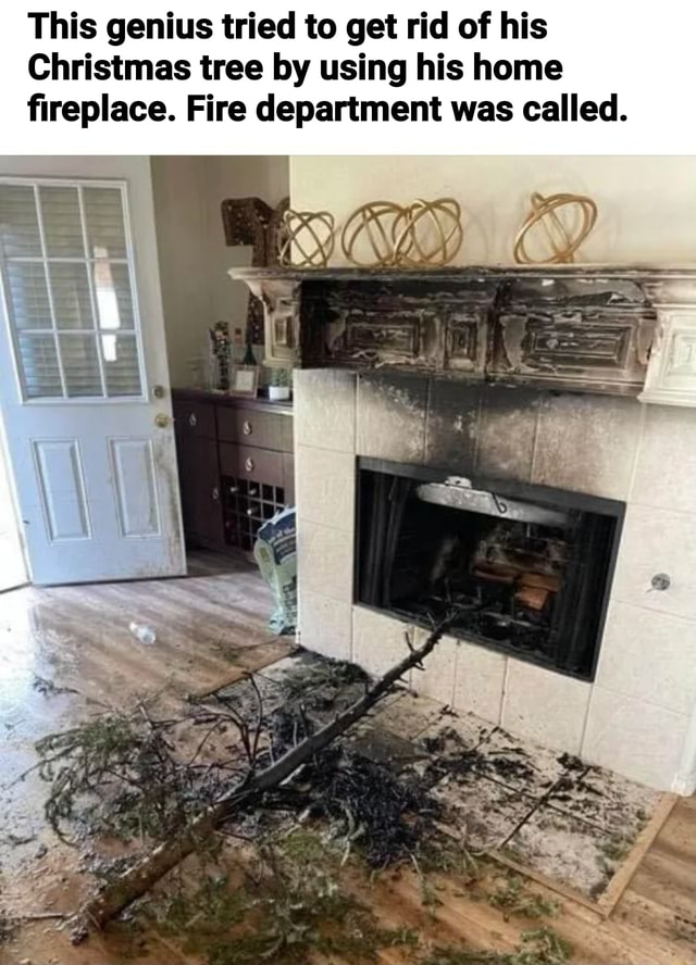 This genius tried to get rid of his Christmas tree by using his home fireplace. Fire department was called memes
