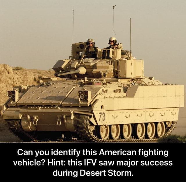 Can you identify this American fighting vehicle Hint this FY saw major success during Desert Storm. Can you identify this American fighting vehicle Hint this IFV saw major success during Desert Storm memes