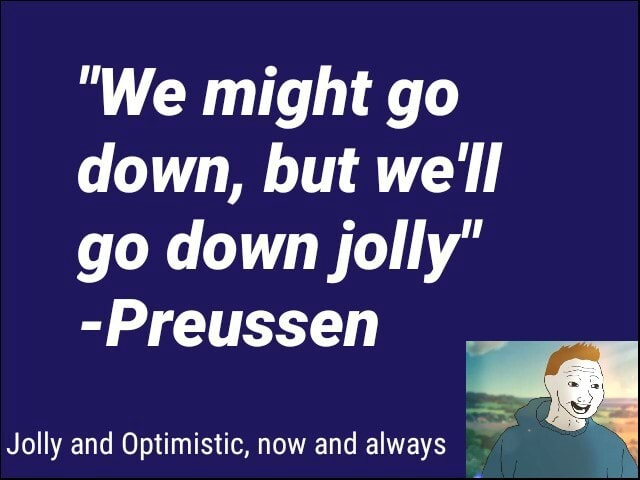We might go down, but we'll go down jolly Preussen Jolly and Optimistic, now and always meme