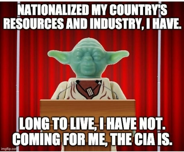 NATIONALIZED MY COUNTRY'S RESOURCES AND INDUSTRY, HAVE. LONG TO LIVE, I HAVE NOT. COMING FOR ME, THE CIAIS. imgfiip.co meme