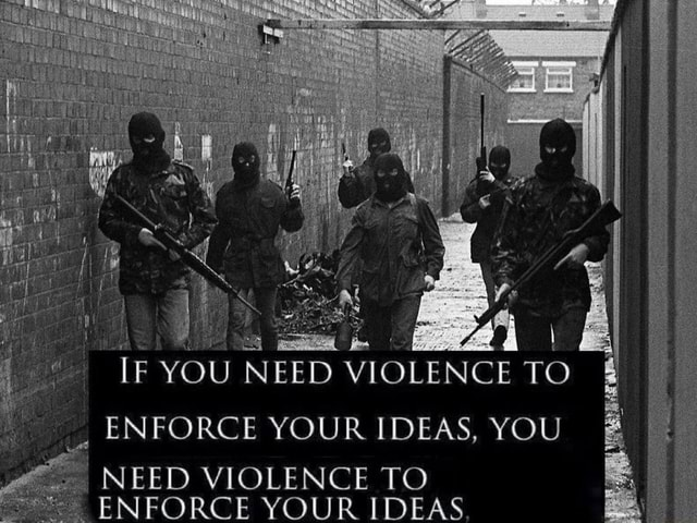 IE YOU NEED VIOLENCE TO ENFORCE YOUR IDEAS, YOU I NEED VIOLENCE TO ENFORCE YOUR IDEAS memes