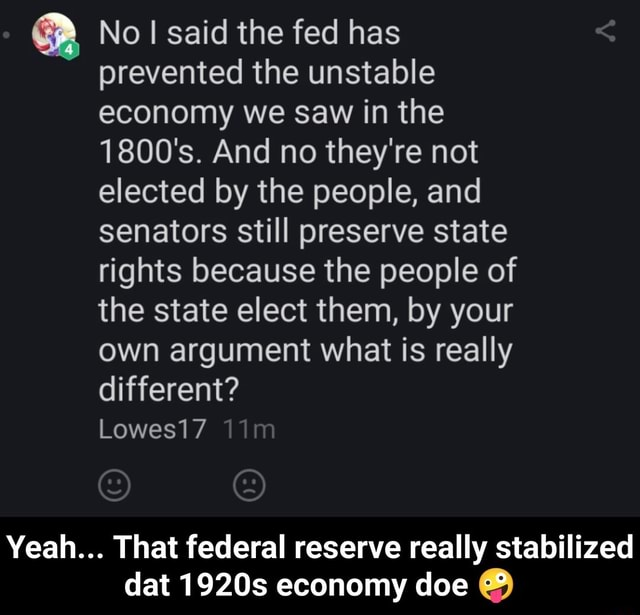 No said the fed has prevented the unstable economy we Saw in the 1800's. And no they're not elected by the people, and senators still preserve state rights because the people of the state elect them, by your own argument what is really different Lowes17 Yeah That federal reserve really stabilized dat 1920s economy doe Yeah That federal reserve really stabilized dat 1920s economy doe memes