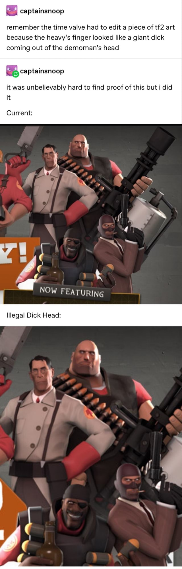 Remember the time valve had to edit a piece of art because the heavy's finger looked like a giant dick coming out of the demoman's head it was unbelievably hard to find proof of this but i did it captainsnoop captainsnoop Current NOW FEATURING Illegal Dick Head meme