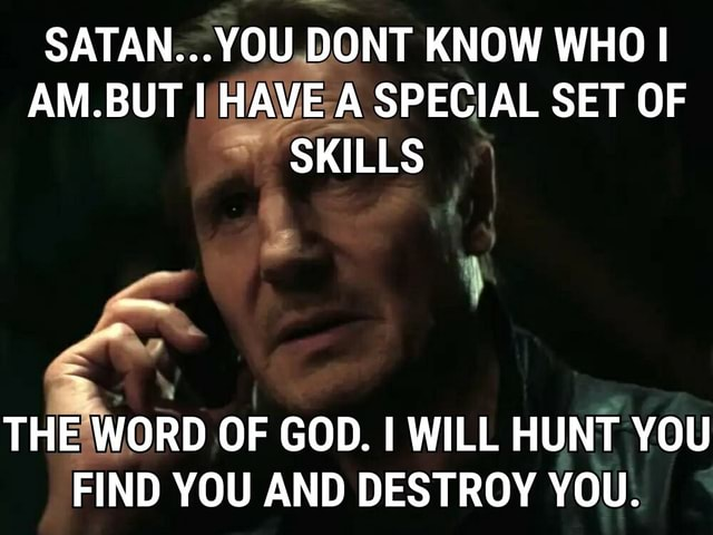 SATAN YOU DONT KNOW WHO I AM.BUT AVE A SPECIAL SET OF SKILLS THE WORD OF GOD. I WILL HUNT YOU FIND YOU AND DESTROY YOU meme