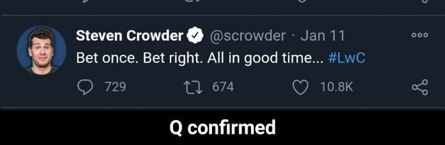 Steven Crowder scrowder Jan 11 Bet once. Bet right. All in good time LwC 729 Tl 674 10.8K Q confirmed Q confirmed meme