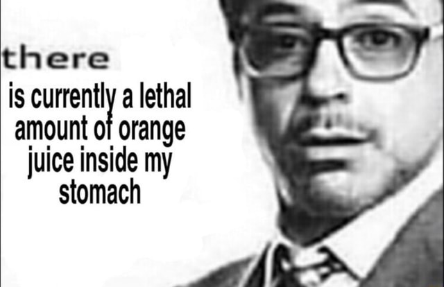 There Is a lethal amount of orange juice inside my stomach meme
