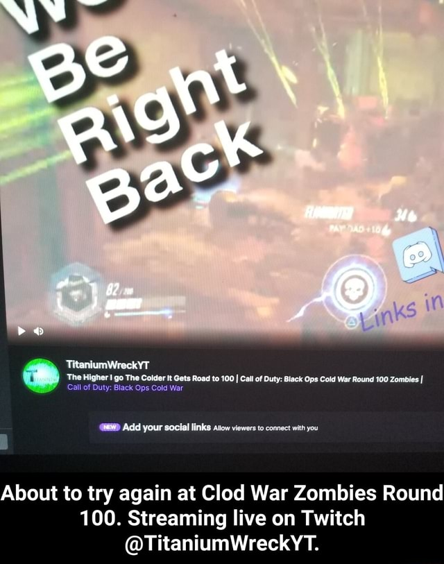 TitaniumWreckYT The Higher I go The Colder It Gets Road to 100 I Call of Duty Black Ops Cold War Round 100 Zombies I Call of Duty Black Ops Cold War Add your social links Atiow viewers to connect with you About to try again at Clod War Zombies Round 100. Streaming live on Twitch TitaniumWreckYT. About to try again at Clod War Zombies Round 100. Streaming live on Twitch TitaniumWreckYT memes