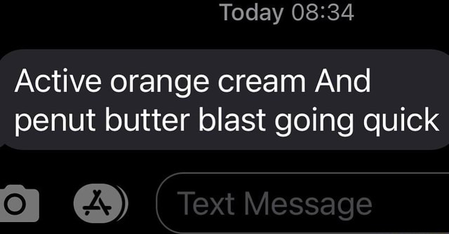 Today Active orange cream And penut butter blast going quick Text Message memes