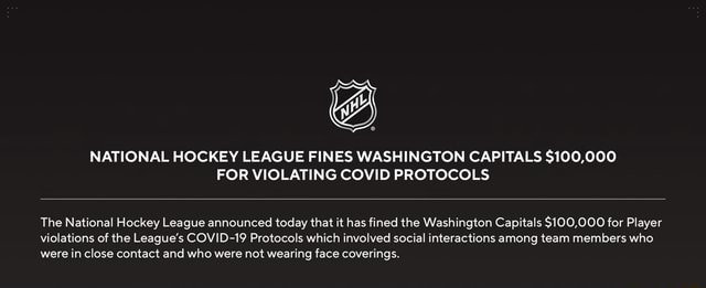 NATIONAL HOCKEY LEAGUE FINES WASHINGTON CAPITALS $100,000 FOR VIOLATING COVID PROTOCOLS The National Hockey League announced today that it has fined the Washington Capitals $100,000 for Player violations of the League's COVID 19 Protocols which involved social interactions among team members who. were in close contact and who were not wearing face coverings meme