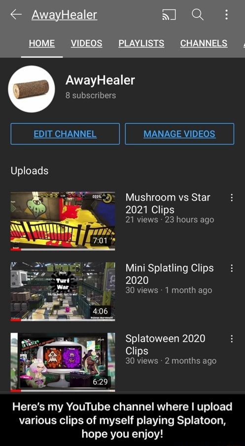 AwayHealer HOME PLAYLISTS CHANNELS AwayHealer 8 subscribers EDIT CHANNEL Uploads MANAGE Mushroom vs Star 2021 Clips 21 views 23 hours ago Mini Splatling Clips 2020 war 30 views 1 month ago Splatoween 2020 Clips 30 views 2 months ago Here's my YouTube channel where I upload various clips of myself playing Splatoon, hope you enjoy Here's my YouTube channel where I upload various clips of myself playing Splatoon, hope you enjoy memes