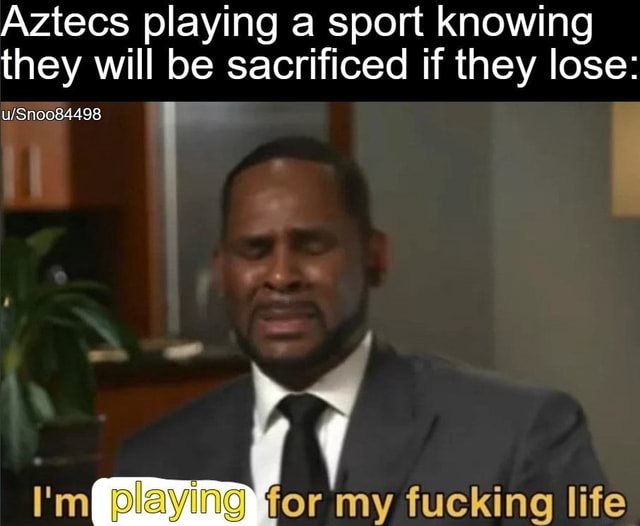 Aztecs playing a sport knowing they will be sacrificed if they lose playing for my fucking life meme