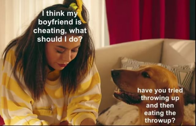 Boyfriend is heating, what do should Ido have you tried throwing up and then eating the throwup I meme