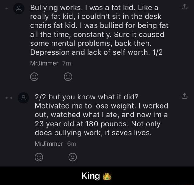 Bullying works. I was a fat kid. Like a really fat kid, i couldn't sit in the desk chairs fat kid. I was bullied for being fat all the time, constantly. Sure it caused some mental problems, back then. Depression and lack of self worth. MrJimmer but you know what it did Motivated me to lose weight. I worked out, watched what I ate, and now ima 23 year old at 180 pounds. Not only does bullying work, it saves lives. MrJimmer King King meme