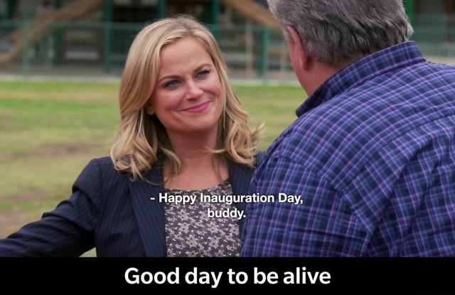 Happy ineuguratien Day, buddy. Good day to be alive Good day to be alive memes