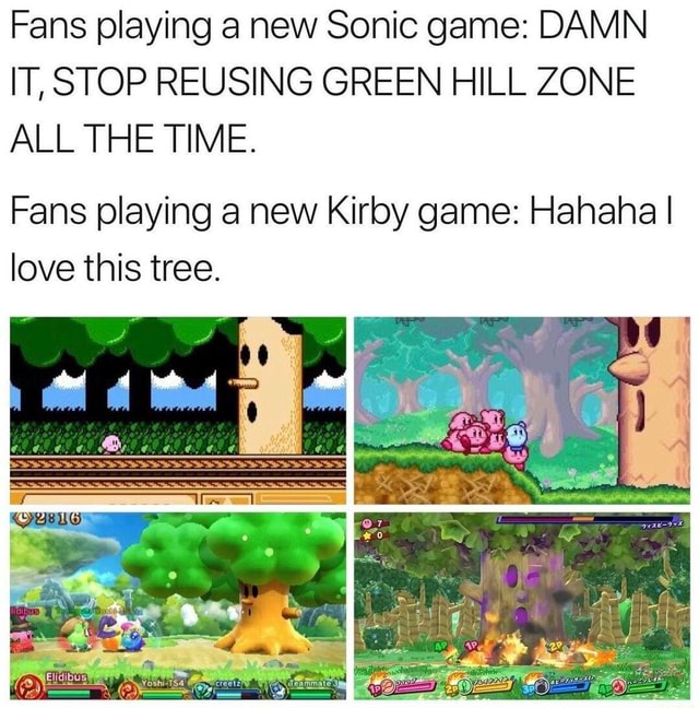Fans playing a new Sonic game DAMN IT, STOP REUSING GREEN HILL ZONE ALL THE TIME. Fans playing a new Kirby game Hahaha I love this tree. oF memes