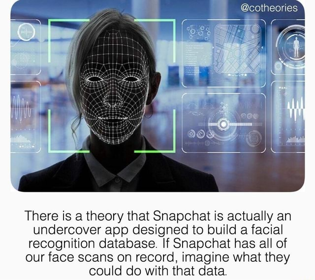 There is a theory that Snapchat is actually an undercover app designed to build a facial recognition database. If Snapchat has all of our face scans on record, imagine what they could do with that data memes