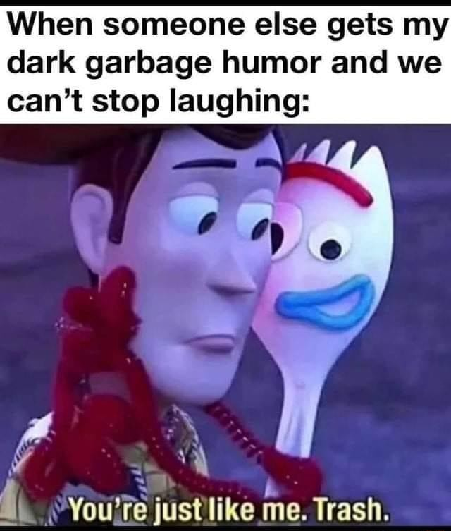 When someone else gets my dark garbage humor and we can not stop laughing You're just ike me. Trash memes