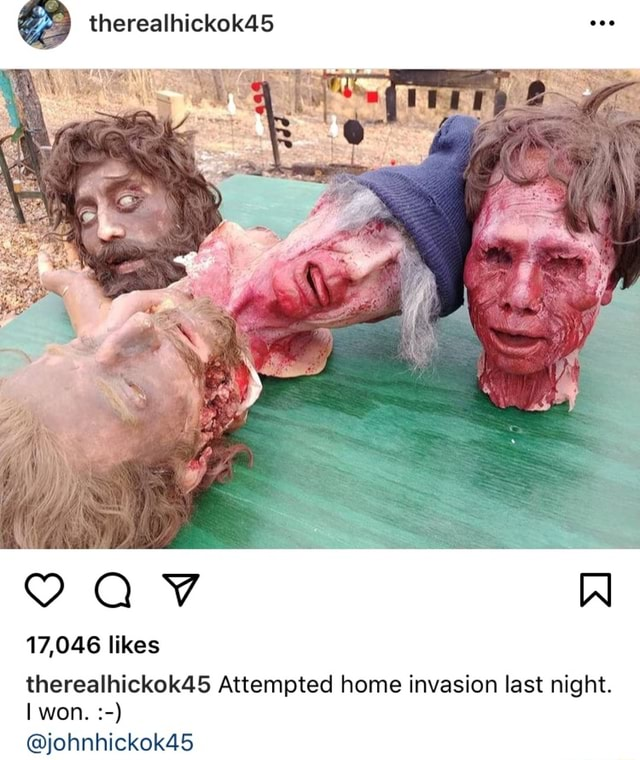 Therealhickok45 17,046 likes therealhickok45 Attempted home invasion last night. won. johnhickok45 memes