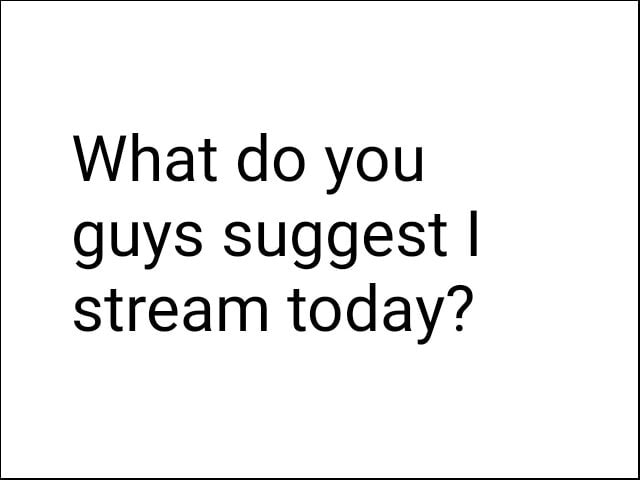 What do you guys suggest I stream today memes