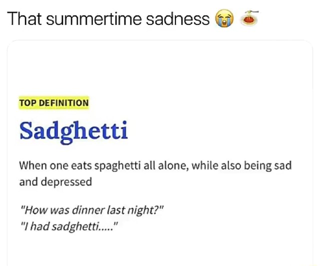 That summertime sadness VOP Sadghetti When one eats spaghetti all alone, while also being sad and depressed How was dinner last night  had sadghetti meme