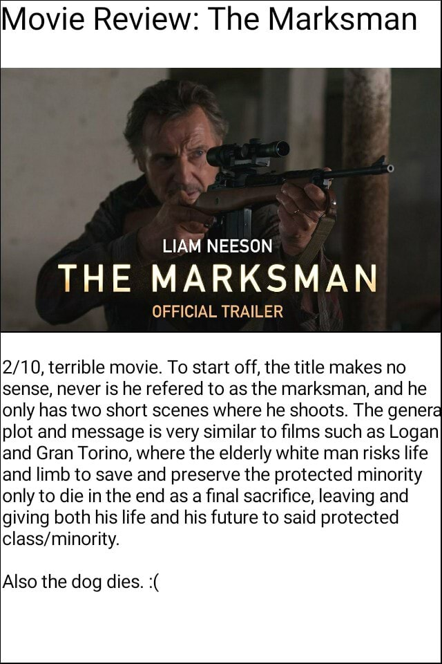 Movie Review The Marksman LIAM NEESON THE MARKSMAN OFFICIAL TRAILER terrible movie. To start off, the title makes no sense, never is he refered to as the marksman, and he only has two short scenes where he shoots. The genera plot and message is very similar to films such as Logan and Gran Torino, where the elderly white man risks life and limb to save and preserve the protected minority only to die in the end as a final sacrifice, leaving and giving both his life and his future to said protected Also the dog dies meme