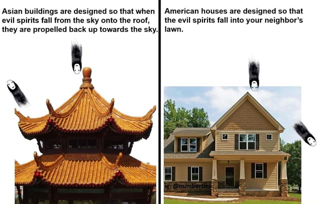 Asian buildings are designed so that when II American houses are designed so that evil spirits fall from the sky onto the roof, II the evil spirits fall into your neighbor's they are propelled back up towards the sky. lawn memes