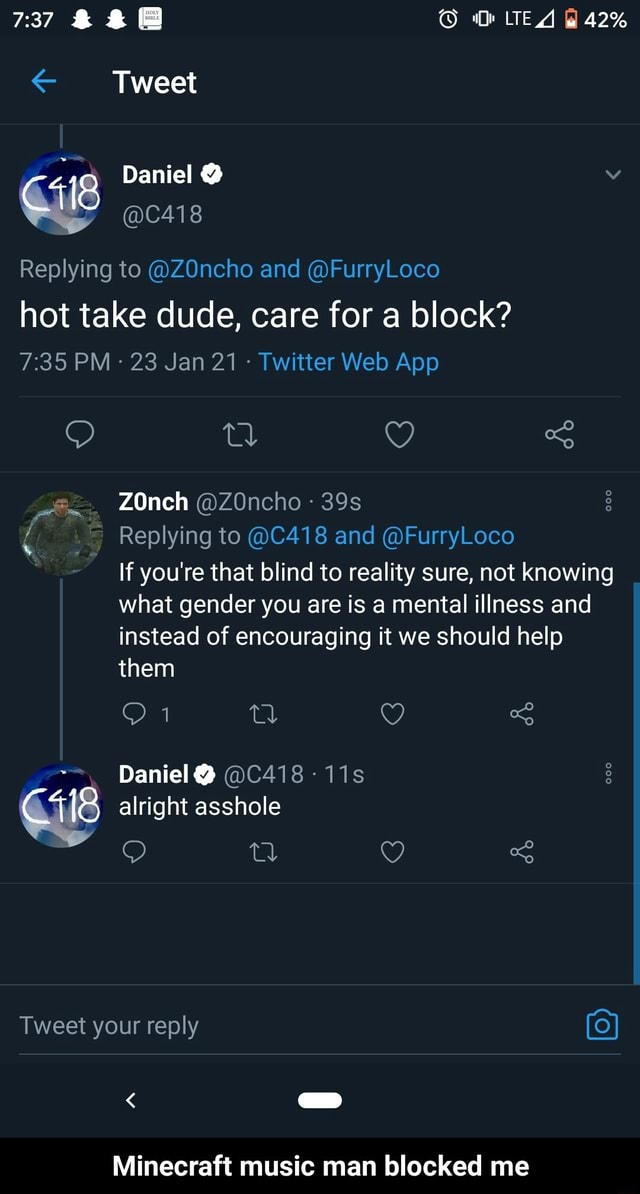 Tweet 42% 4 Daniel C418 Replying to ZOncho and FurryLoco hot take dude, care for a block tl Q ZOnch ZOncho Replying to C418 and FurryLoco If you're that blind to reality sure, not knowing what gender you are is a mental illness and instead of encouraging it we should help them 1 g Daniel C418 11s Gile alright asshole Tweet your reply Minecraft music man blocked me Minecraft music man blocked me meme